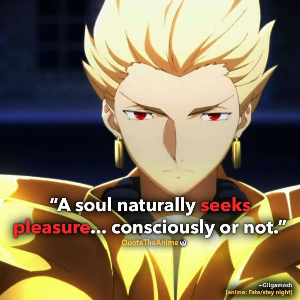 Gilgamesh Quotes. Fate Stay Night Quotes. 'A soul naturally seeks pleasure.. consciously or not.' Quote The Anime.