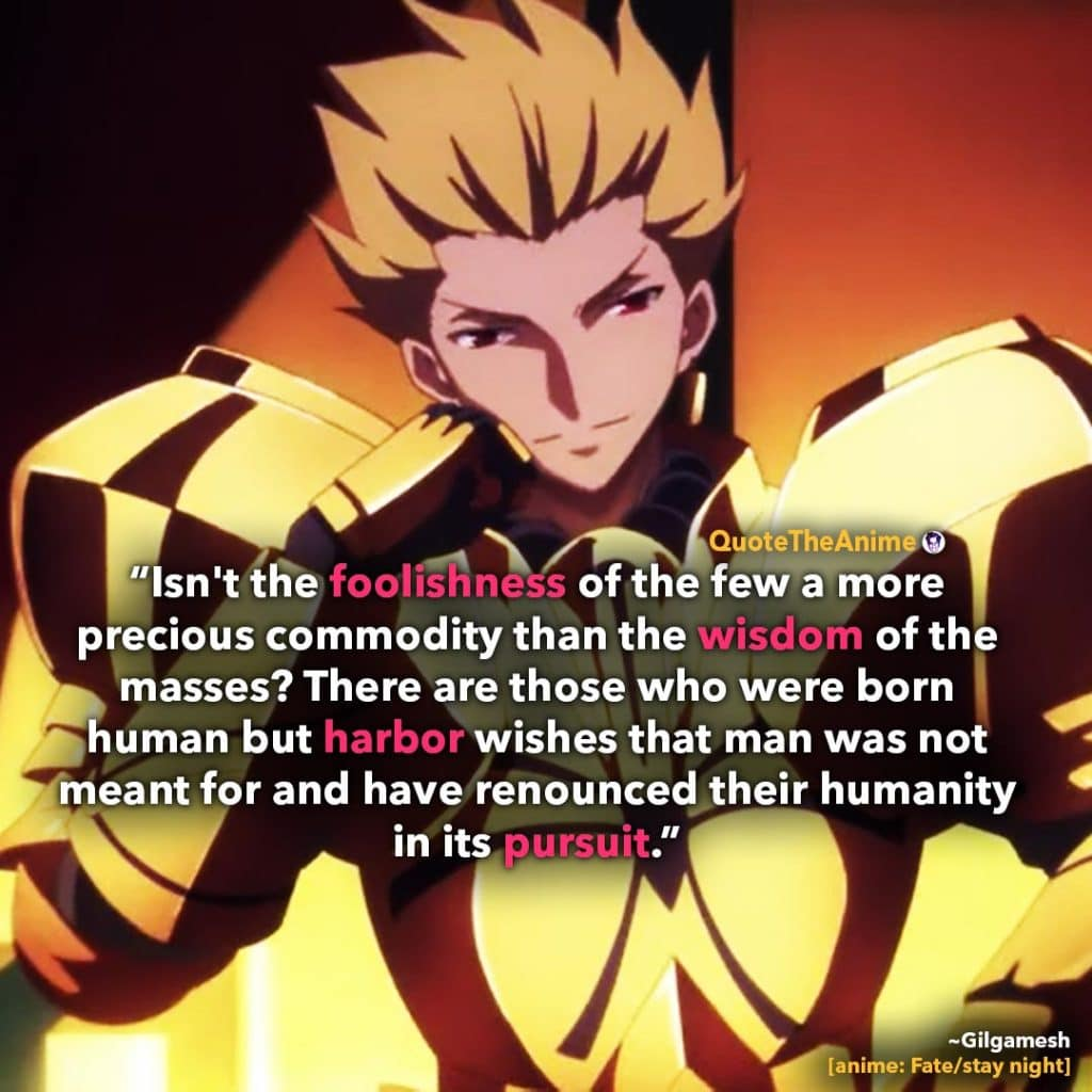 Gilgamesh Quotes. Fate Stay Night Quotes. 'Isn't the foolishness of a few more precioius than the wisdom of the many..'  Quote The Anime.