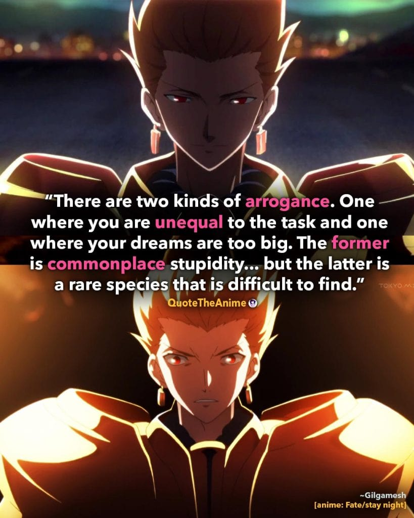 Gilgamesh Quotes. Fate Stay Night Quotes. 'There are two kinds of arrogance, one where your dreams are too big, the other is commonplace'  Quote The Anime.