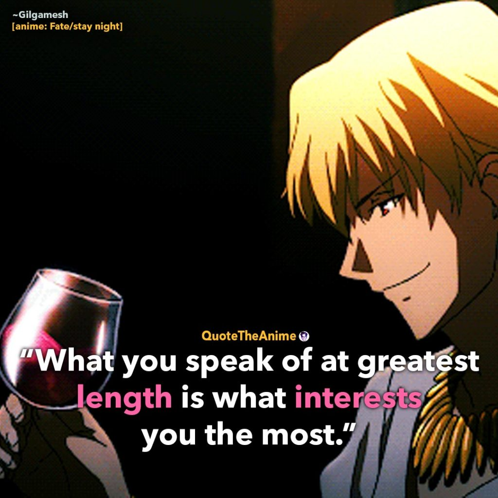 Gilgamesh Quotes. Fate Stay Night Quotes. 'What you speak of at greatest length is what interests you the most.' Quote The Anime.