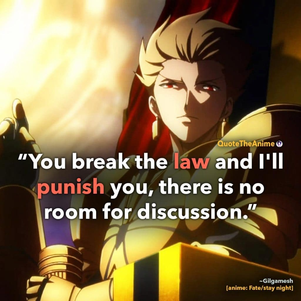 Gilgamesh Quotes. Fate Stay Night Quotes. 'You break the law ans I'll punish you, there is no room for discussion.' Quote The Anime.