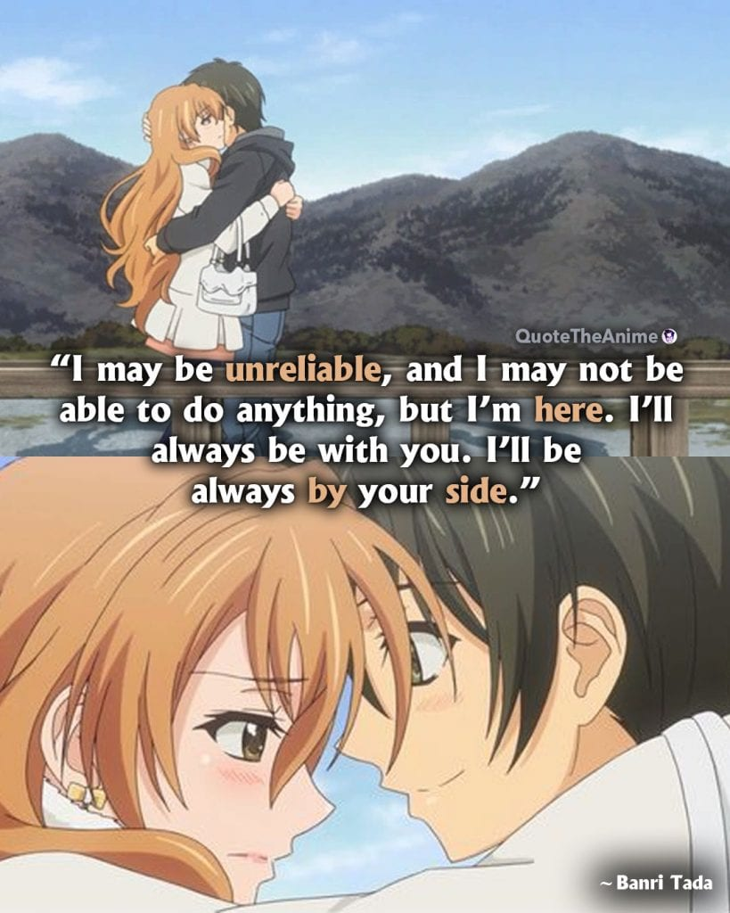 Golden Time Quotes. Banri Tada Quotes. 'I may be unreliable, and I may not be able to do anything, but I'm here. I'll always be with you.' Anime Quotes
