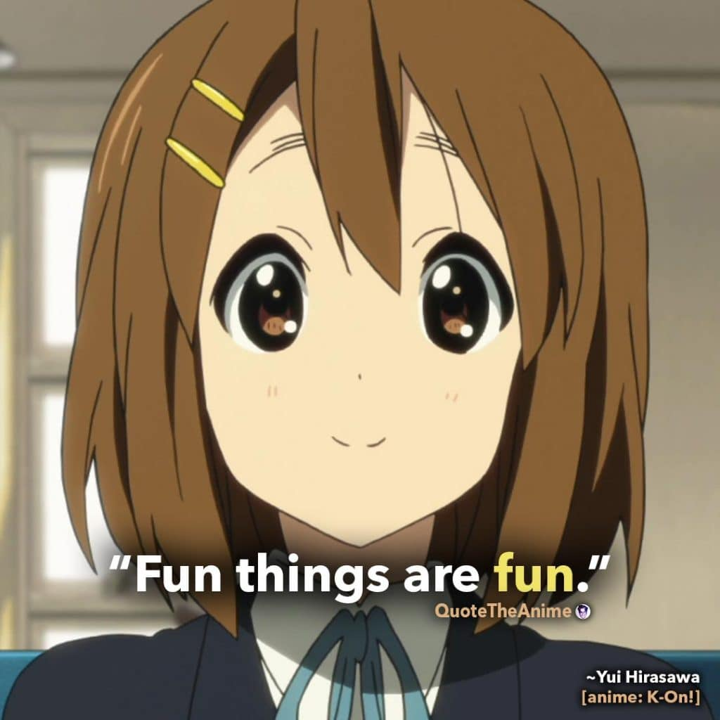 K-on Quotes. Yui Hirasawa Quotes. 'Fun things are fun.' Quote The Anime.