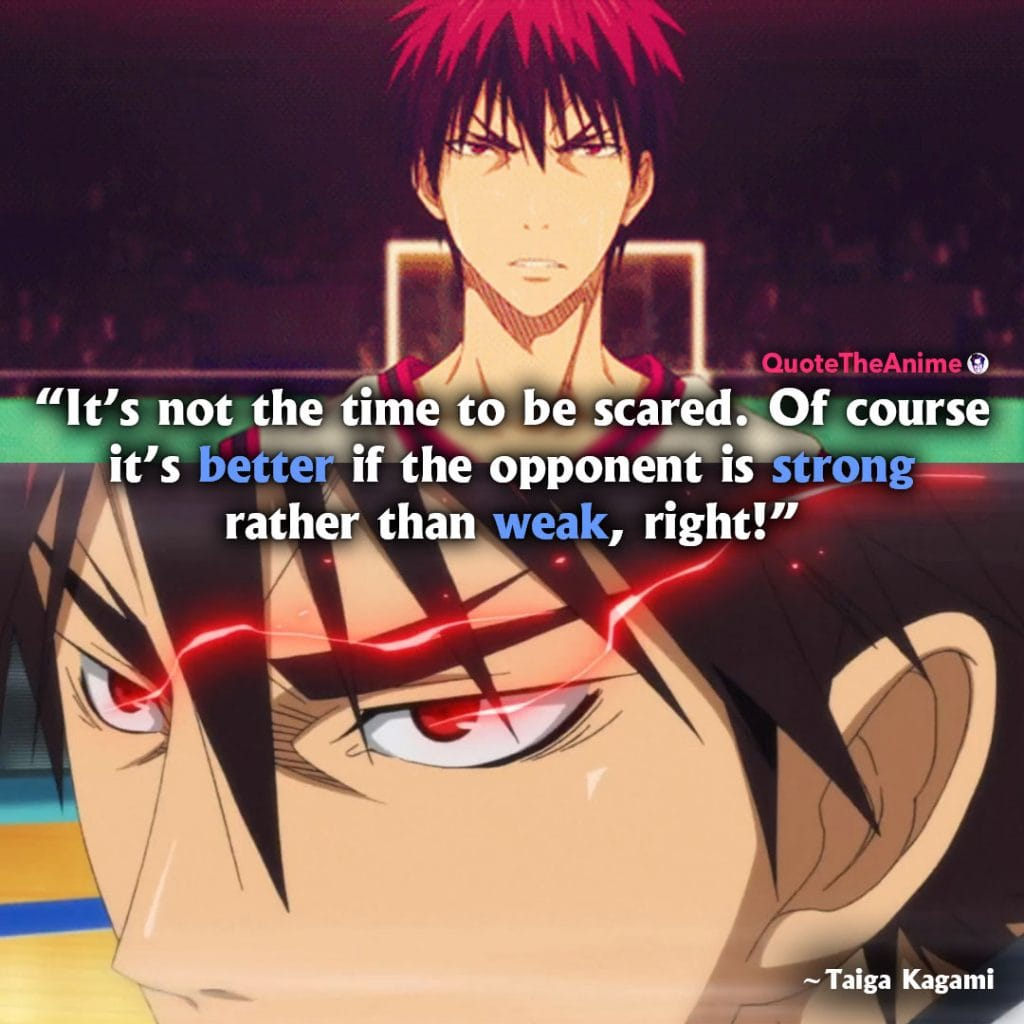 Kuroko No Basket Quotes. Taiga Kagami Quotes. 'It's not the time to be scared. It's better if the opponent is strong.'