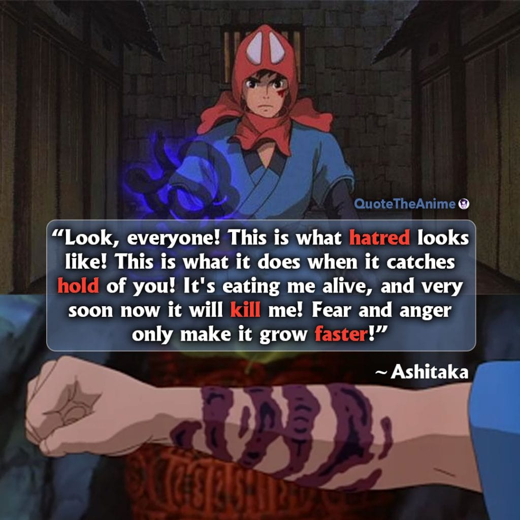 Princess Mononoke Quotes. Ashitaka Quotes. 'This is what hatred looks like. That's what it does when it catches a hold of you.' Quot