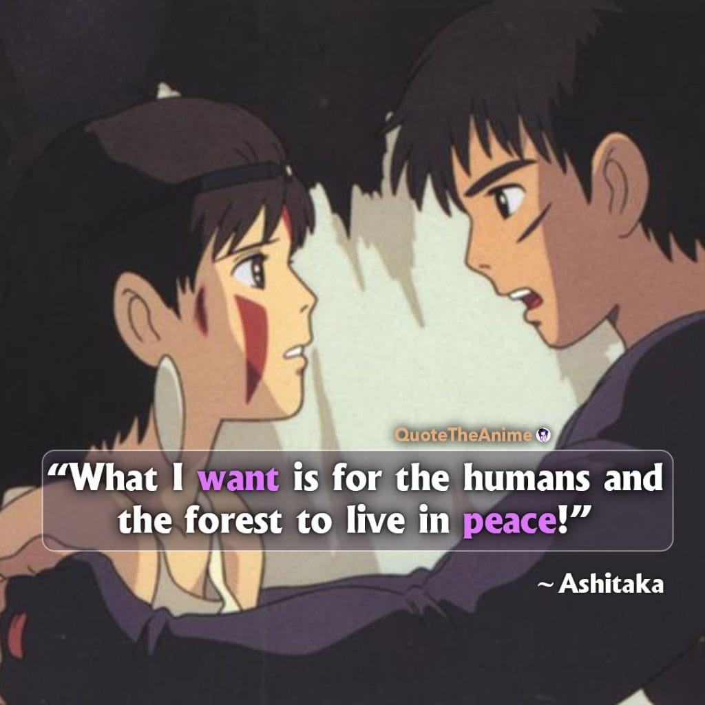 Princess Mononoke Quotes. Ashitaka Quotes. 'What I want is for the humans and the forst to live in peace.' Quote The Anime