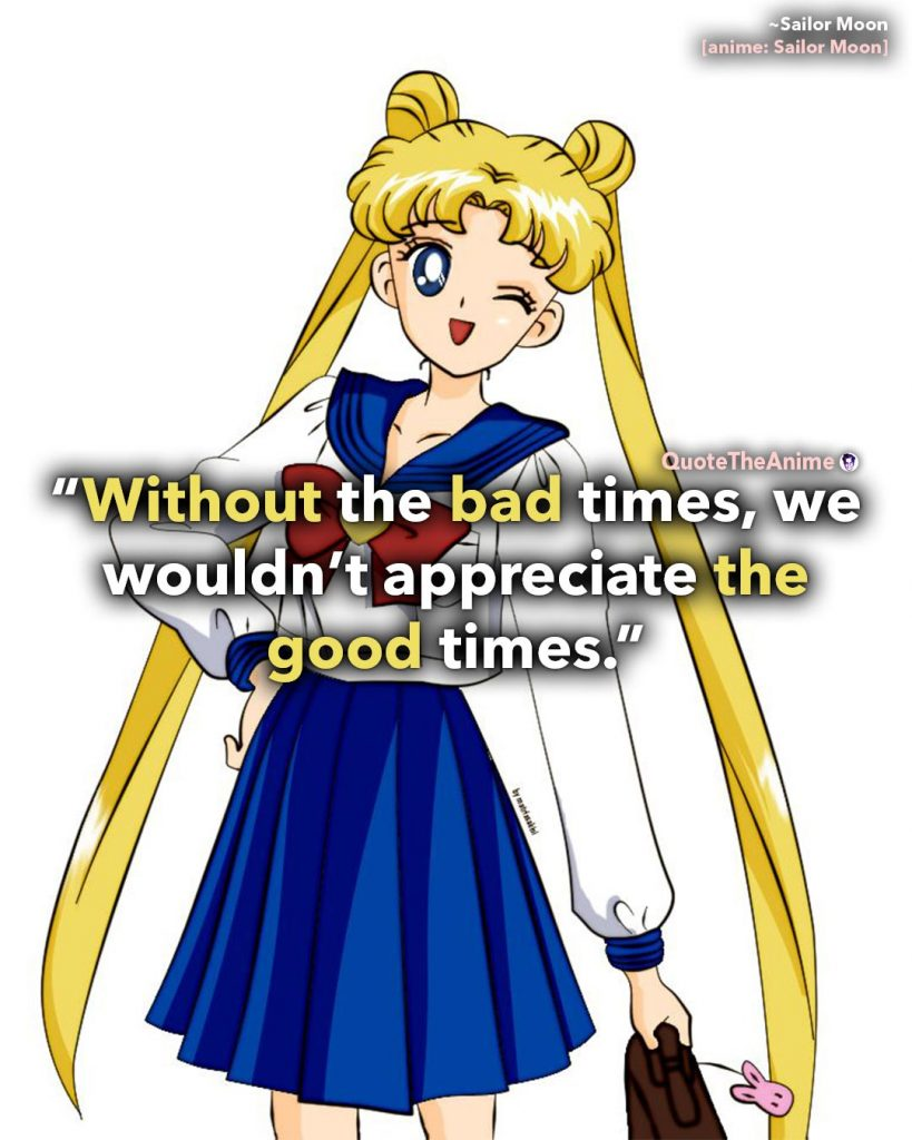 Sailor Moon Quotes. Sailor Moon Usagi. Without the bad times, we wouldn't appreciate the good times. Quote The Anime.