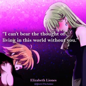 Seven Deadly Sins Quotes. Elizabeth Liones Quotes. 'I can't bear the thought of living in this world without you.'