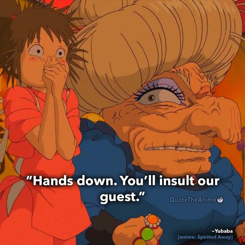 Spirited Away Quotes. Yubaba Quotes. Hands down. You'll insult our guest. Quote The Anime.