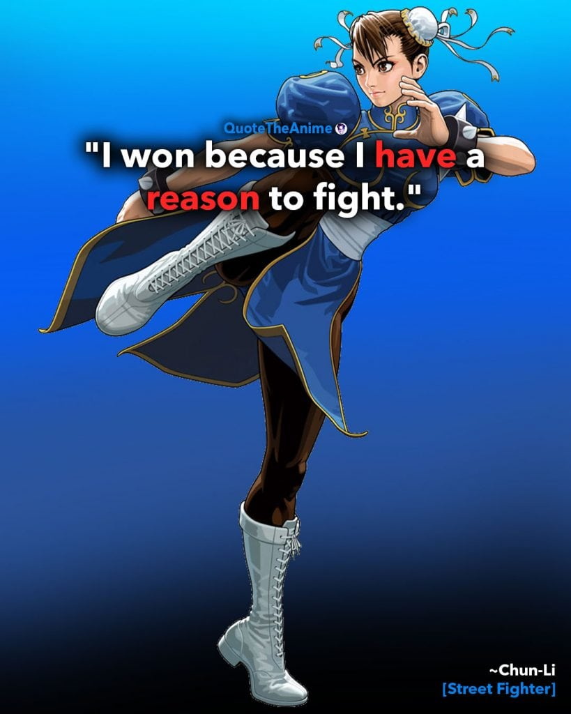 Street Fighter Quotes. Chun-Li Quotes. 'I wont because I have a reason to fight.' Quote The Anime