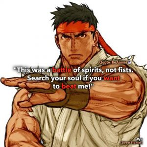 Street Fighter Quotes. Ryu Quotes. 'This was a battle of spirits, not fists. Search your soul if you want to beat me.'