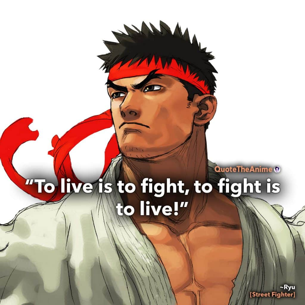 Street Fighter Quotes. Ryu Quotes. 'To live is to fight to fight is to live.' Quote the anime