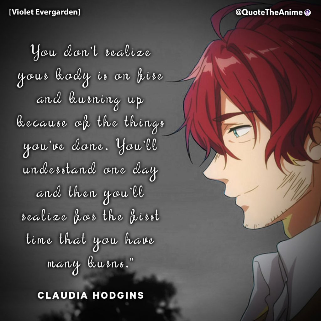 Violet Evergarden Quotes. Cladia Hodgins Quotes. 'You don't realize your body is on fire.' Anime Quotes.