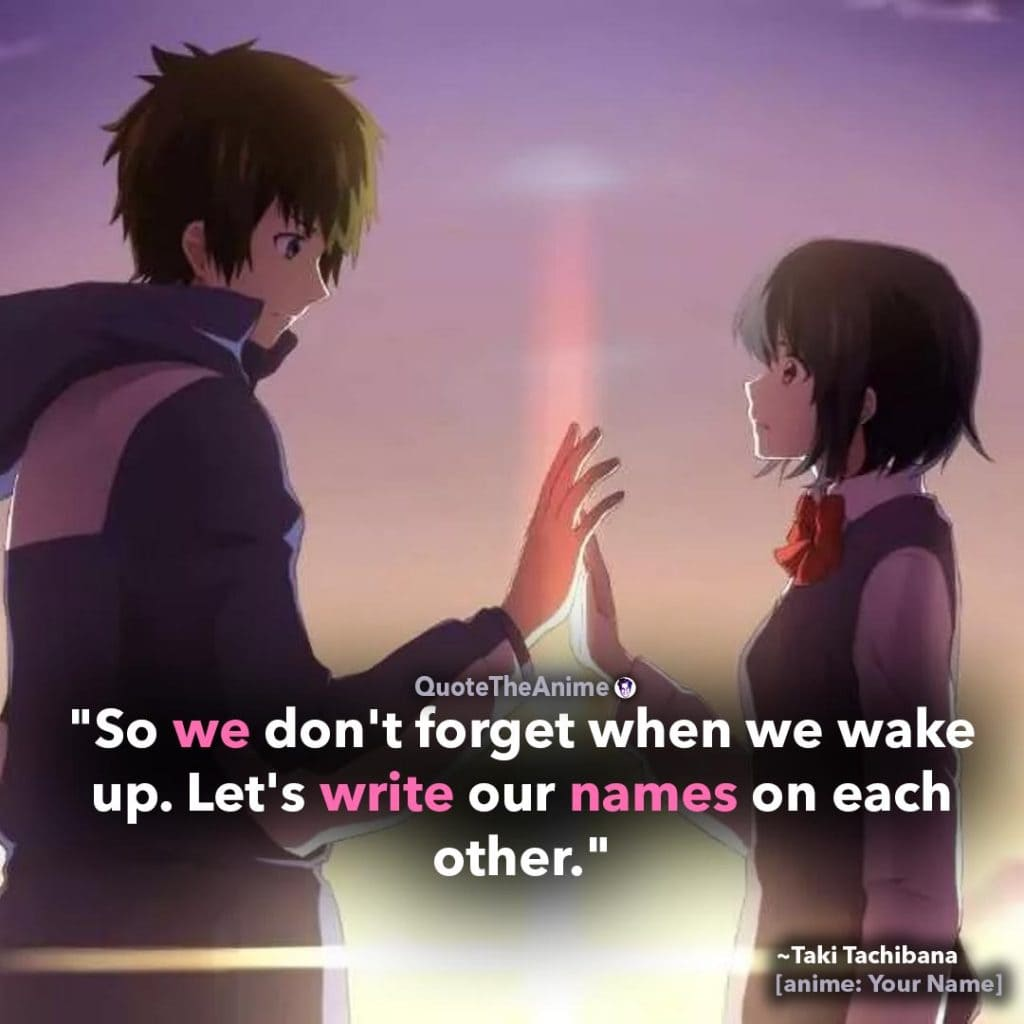 Your Name Quotes. Taki Tachibana Quote. 'So we dont' forget when we wake up. Let's write our names on each other.' Quote The Anime.