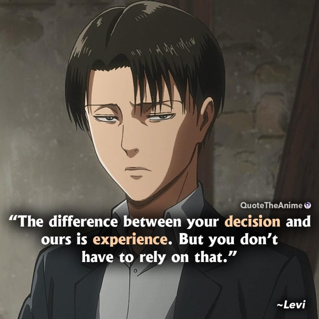 Attack On Titan Quotes. Levi Ackerman Quotes. The difference between your decision and ours is experience. But you dont' have to rely on that.