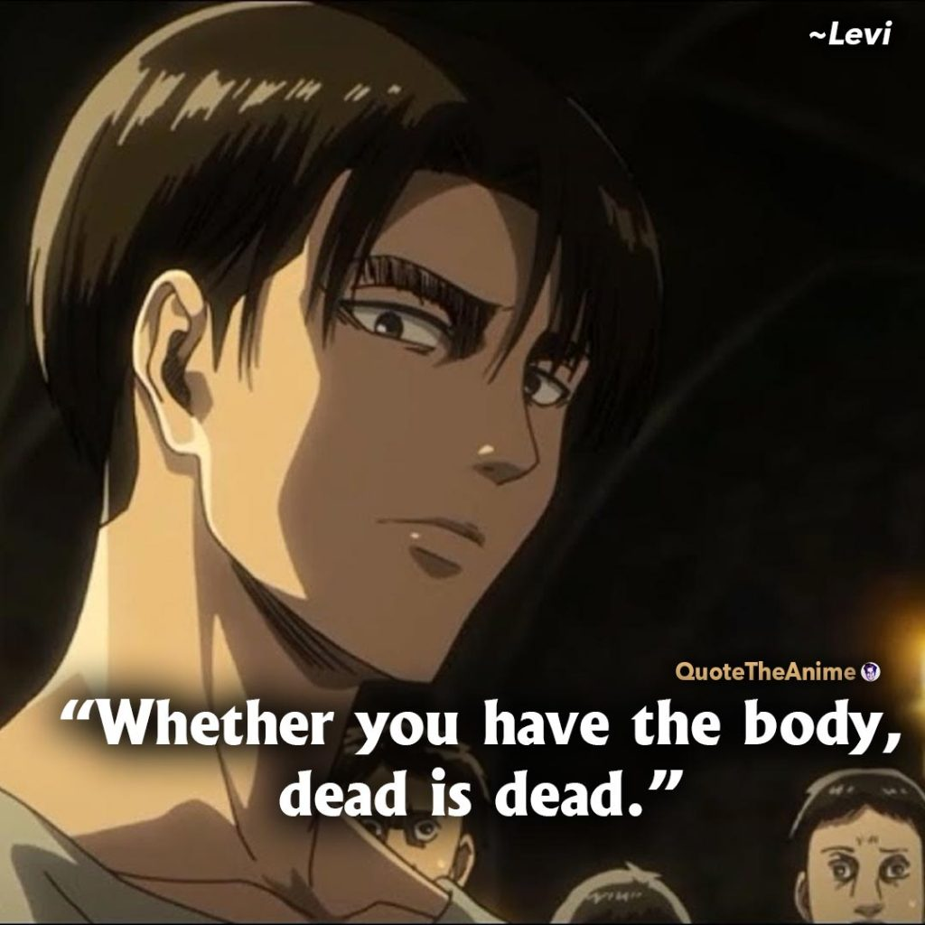 Attack On Titan Quotes. Levi Ackerman Quotes. Whether you have the body, dead is dead.