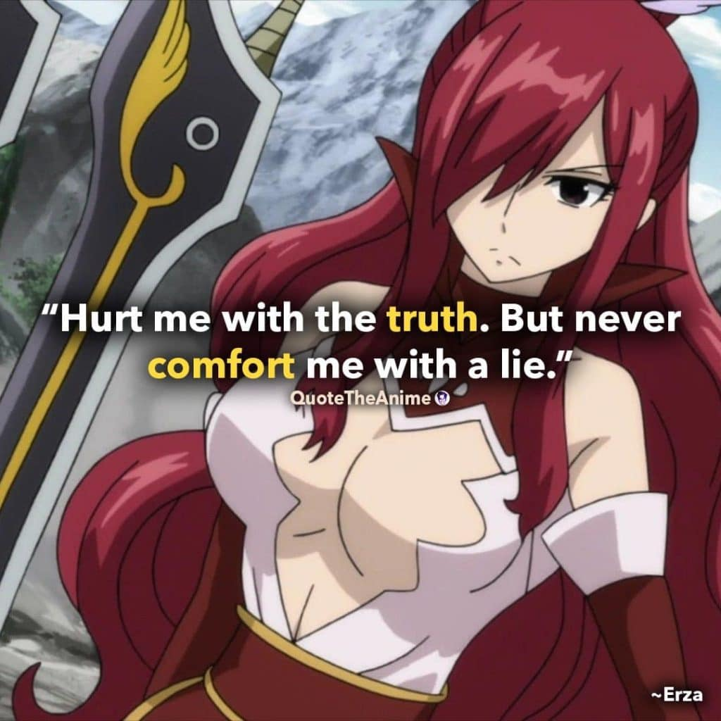 Erza Quotes. Fairy Tail Quotes. 'Hurt me with the truth. But never comfort me with a lie.'