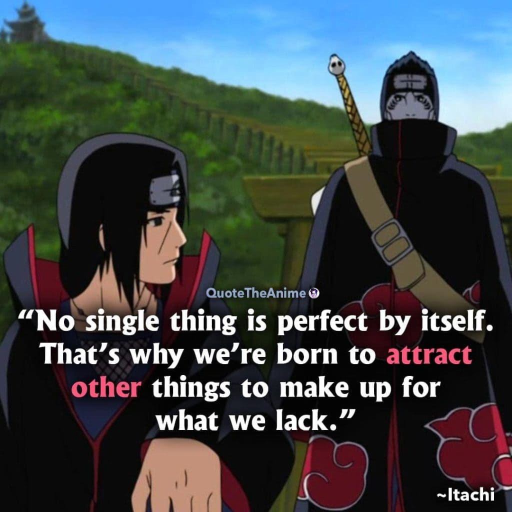 Itachi Quotes. Naruto Quotes. No single thing is perfect by itself. That's why we're born to attract other thigns to make up for what we lack.