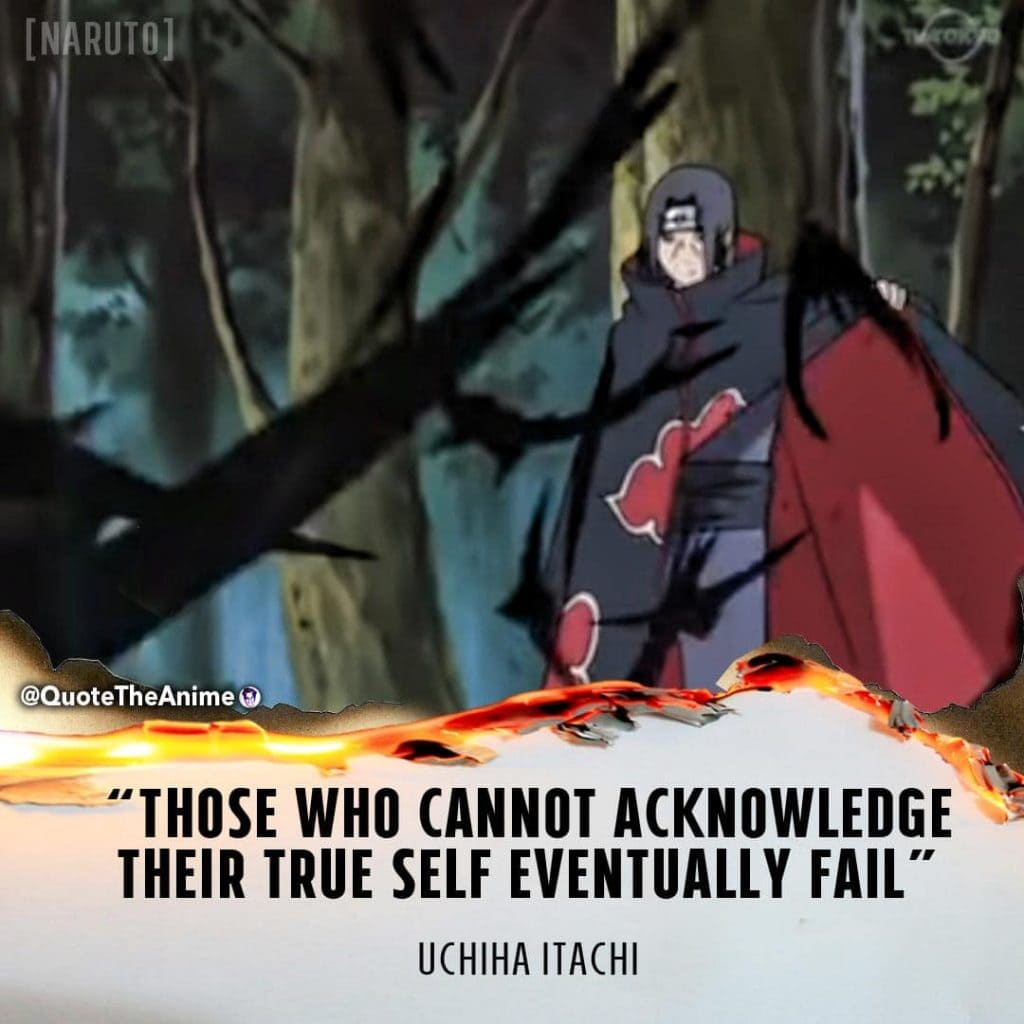 Itachi Quotes. Naruto Quotes. Those who cannot acknowledge their true self eventually fail. Anime Quotes