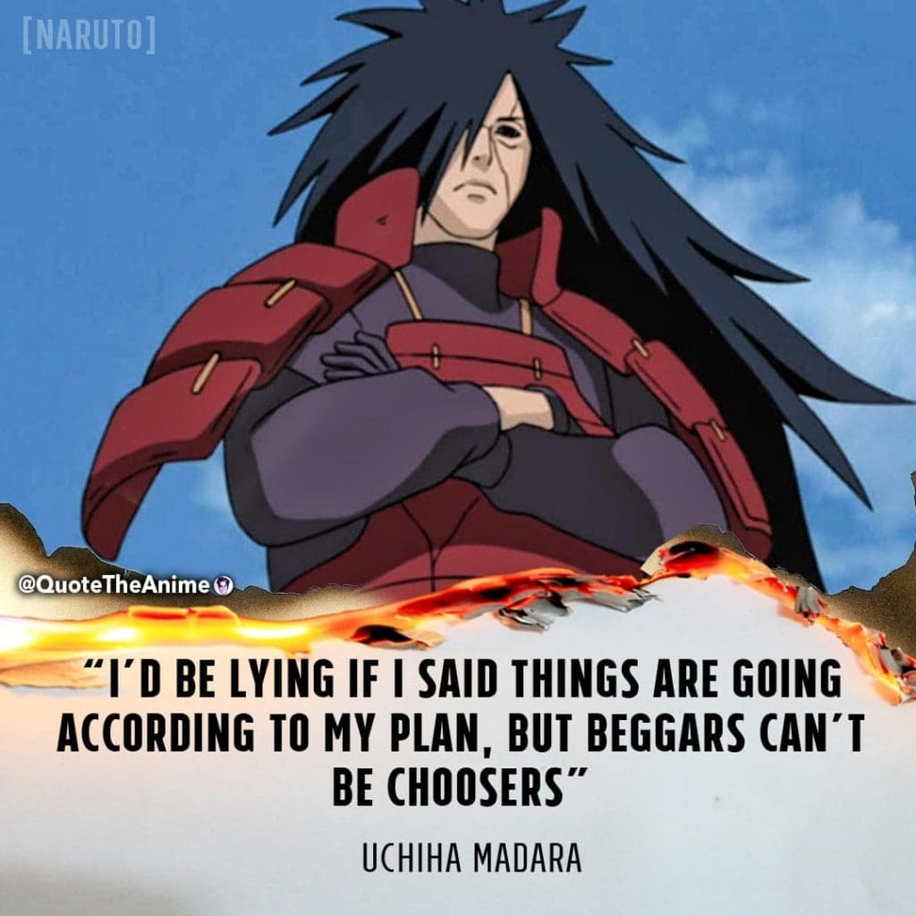 Madara Quotes. Naruto Quotes. I'd be lying if I said things are going according to plan, but beggars can't be choosers.