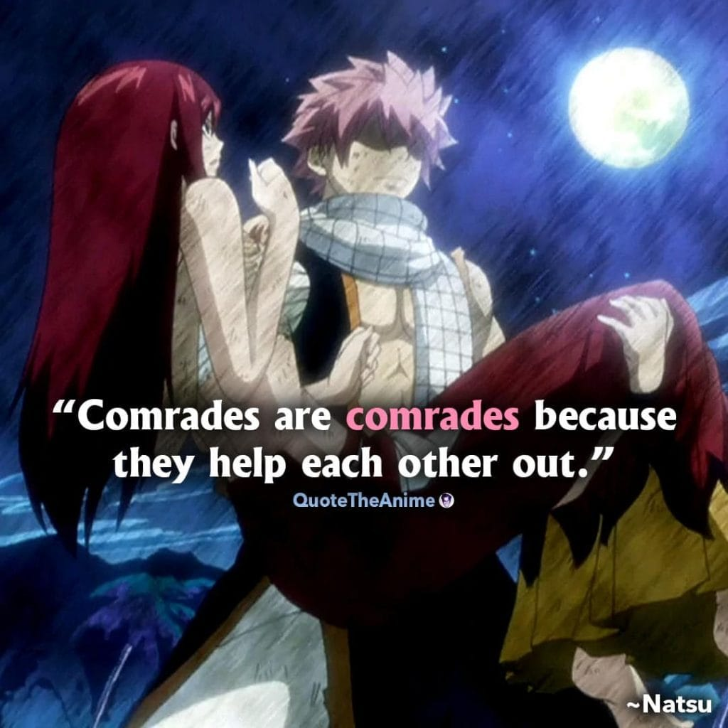 Natsu Quotes. Fairy Tail Quotes. 'Comrades are comrades because they help each other out.'