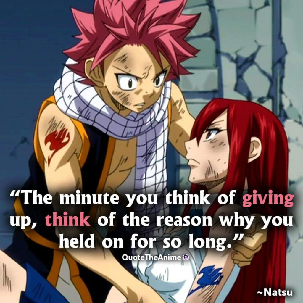 Natsu Quotes. Fairy Tail Quotes. 'The minute you think of giving up, think of the reason why you held on for so long.'