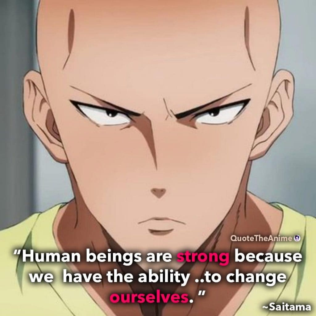 Saitama Quotes. One Punch Man Quotes. 'Human beings are strong because we have the ability to change ourselves.'