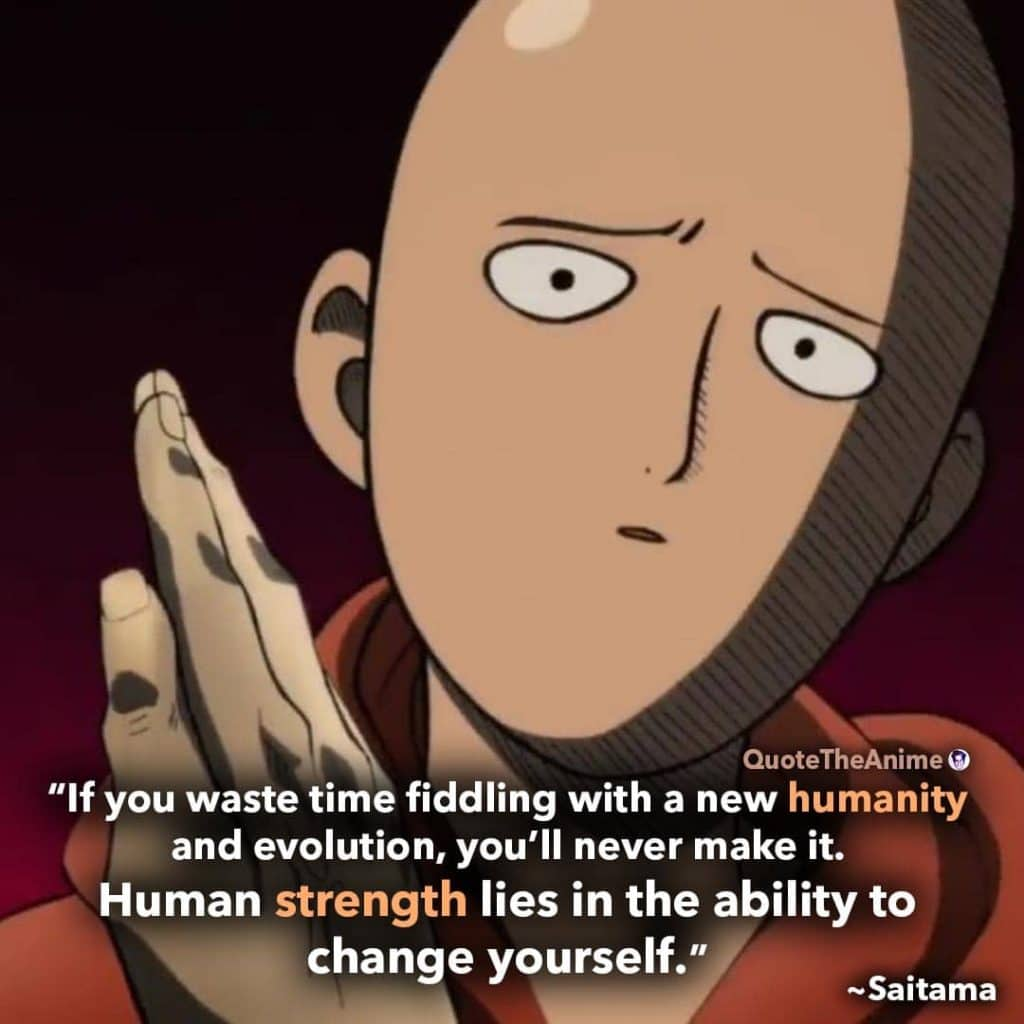 Saitama Quotes. One Punch Man Quotes. 'Human strength lies in the ability to change yourself.'