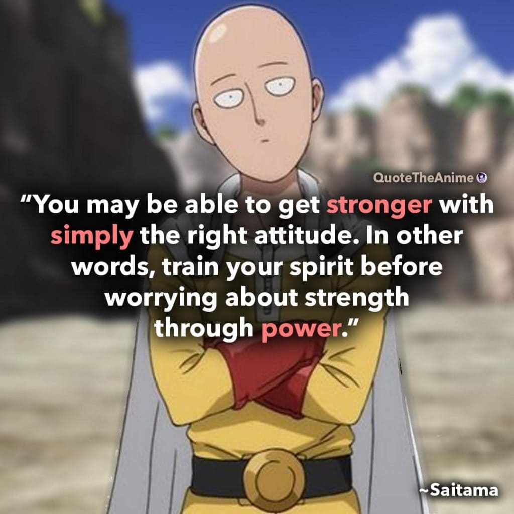saitama quotes. One Punch Man quotes. 'you may be able to get stronger with simply the right attitude.'