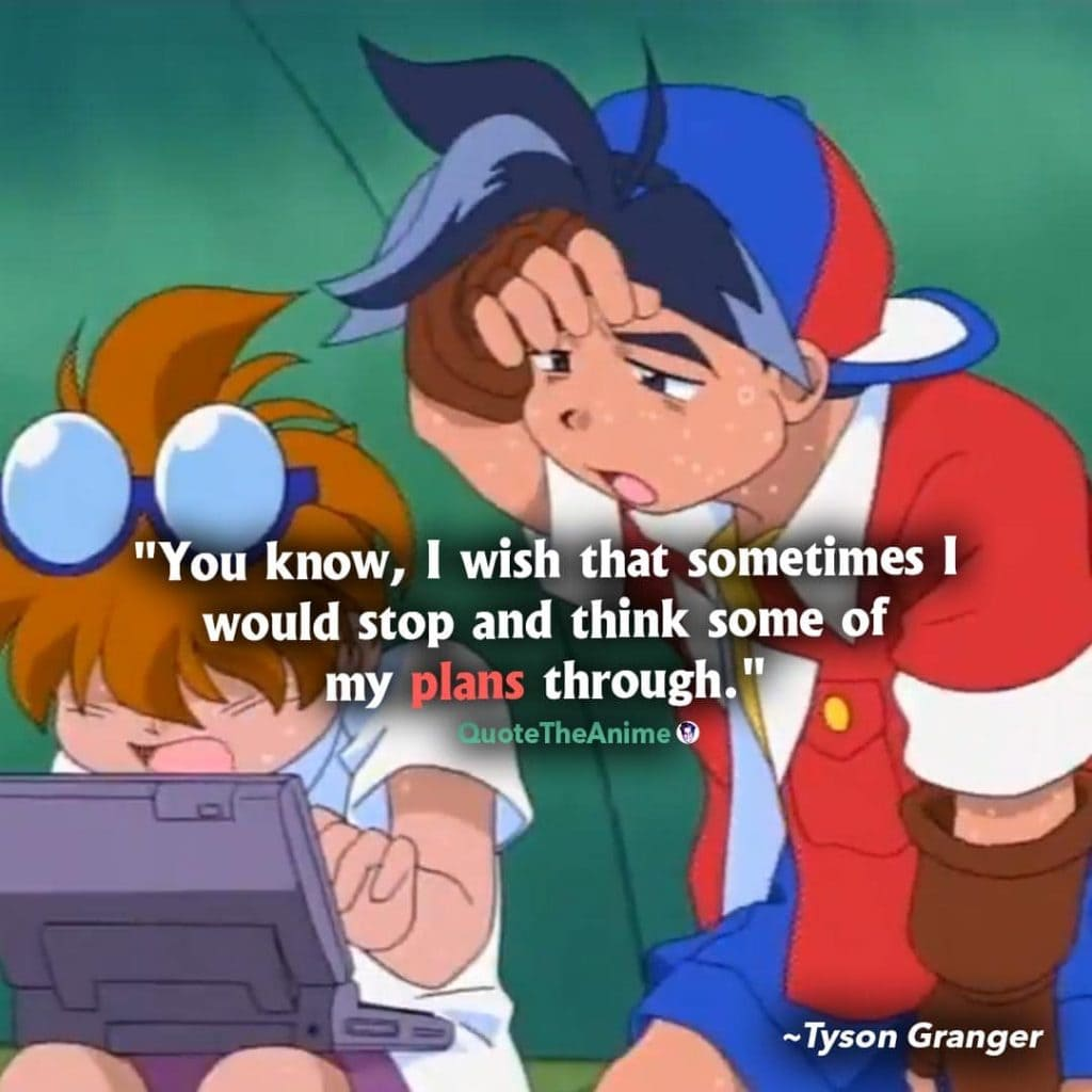 Beyblade Quotes. Tyson Granger Quotes. You know, I wish that sometimes I would stop and think some of my plans through.
