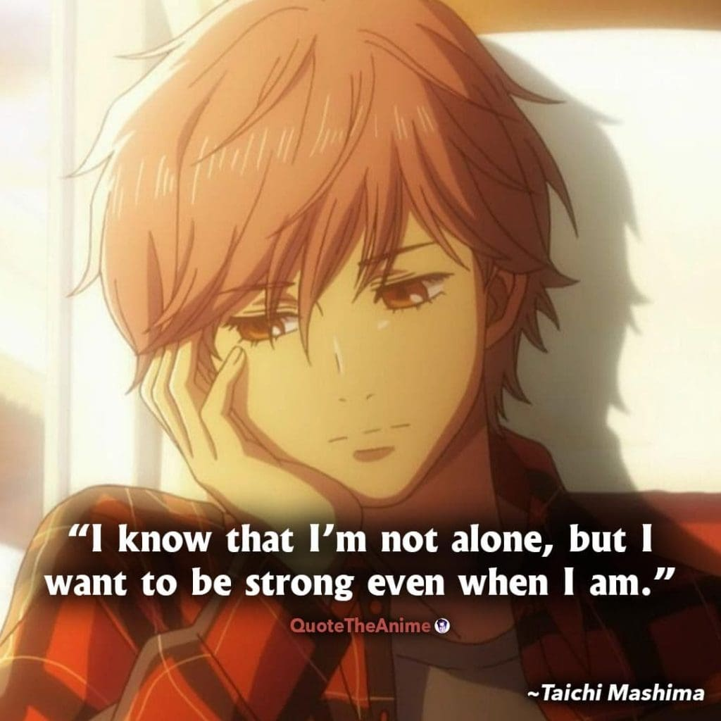 Chihayafuru Quotes. Taichi Mashima Quotes. I know that I'm not alone, but I want to be strong even when I am.
