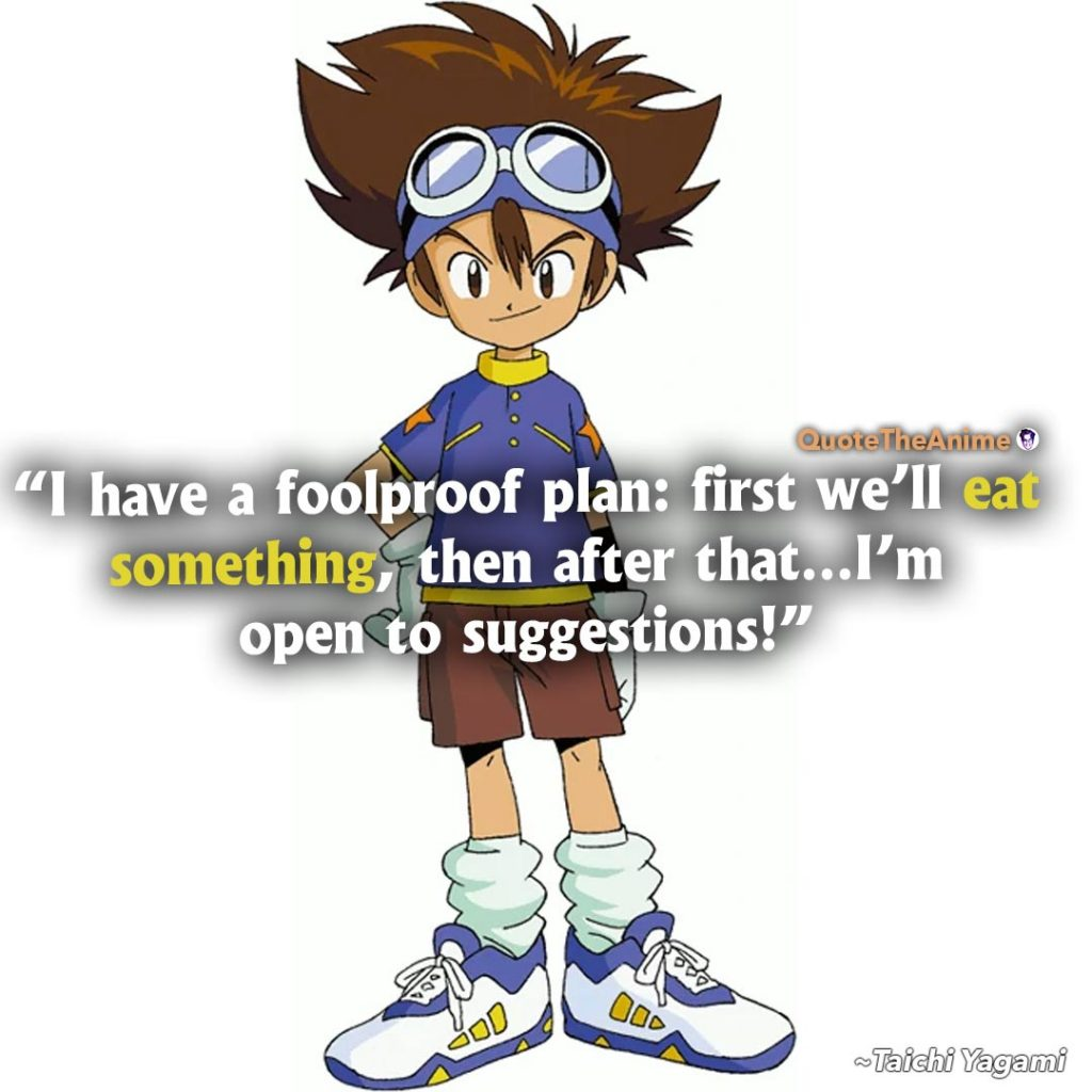 Digimon Quotes. Taichi Yagami Quotes. I have a foolproof plan. First we'll eat something, after that I'm open to suggestions