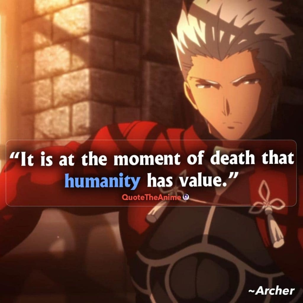 Fate Series Quotes. Archer Quotes. It is at the moment of death that humanity has value.