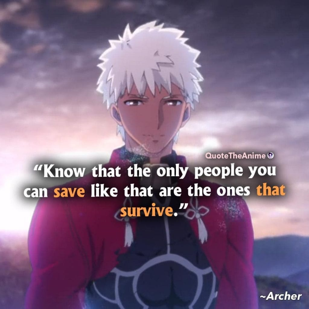 Fate Series Quotes. Archer Quotes. Know that the only people you can save like that are the ones that survive.