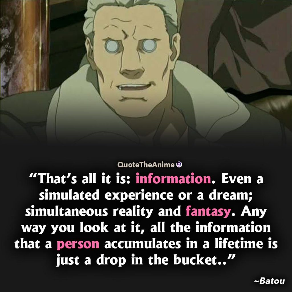 Ghost in the Shell quotes. Batou Quotes. All the information a person accumulates in a lifetime is just a drop in the bucket.