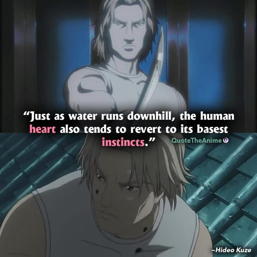 Ghost in the Shell quotes. Hideo Kuze Quotes. Just as water runs downhill, the human heart also tends to revert to its basest insti