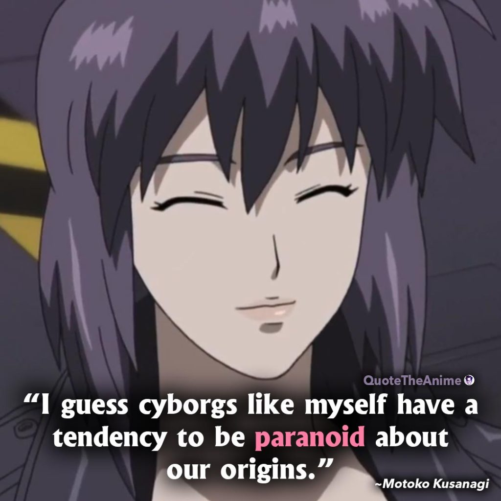 Ghost in the Shell quotes. Motoko Kusanagi Quotes. I guess cyborgs like myself have a tendency to be paranoid about our origins.