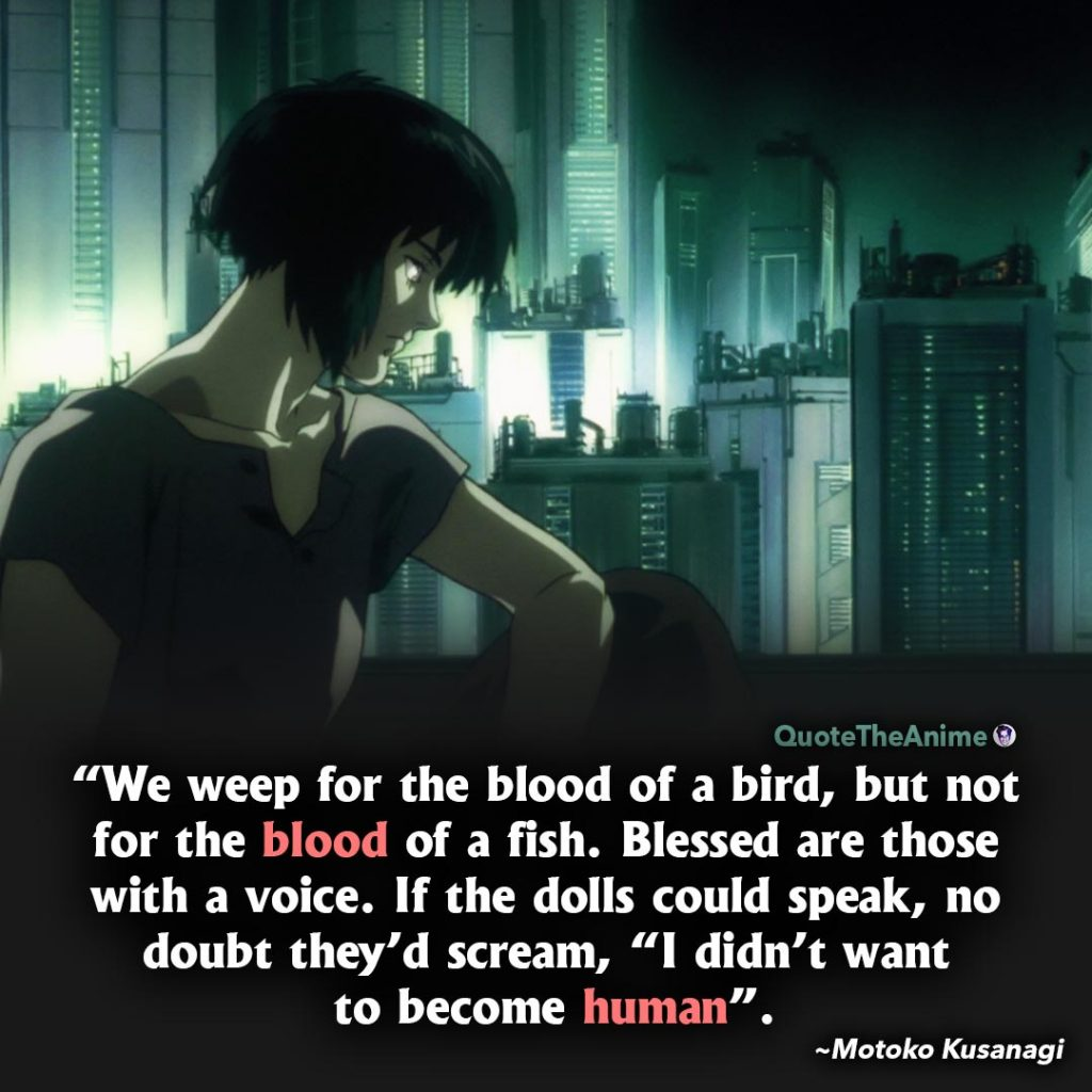 Ghost in the Shell quotes. Motoko Kusanagi Quotes. We weep for the blood of a bird, but not the blood of a fish.