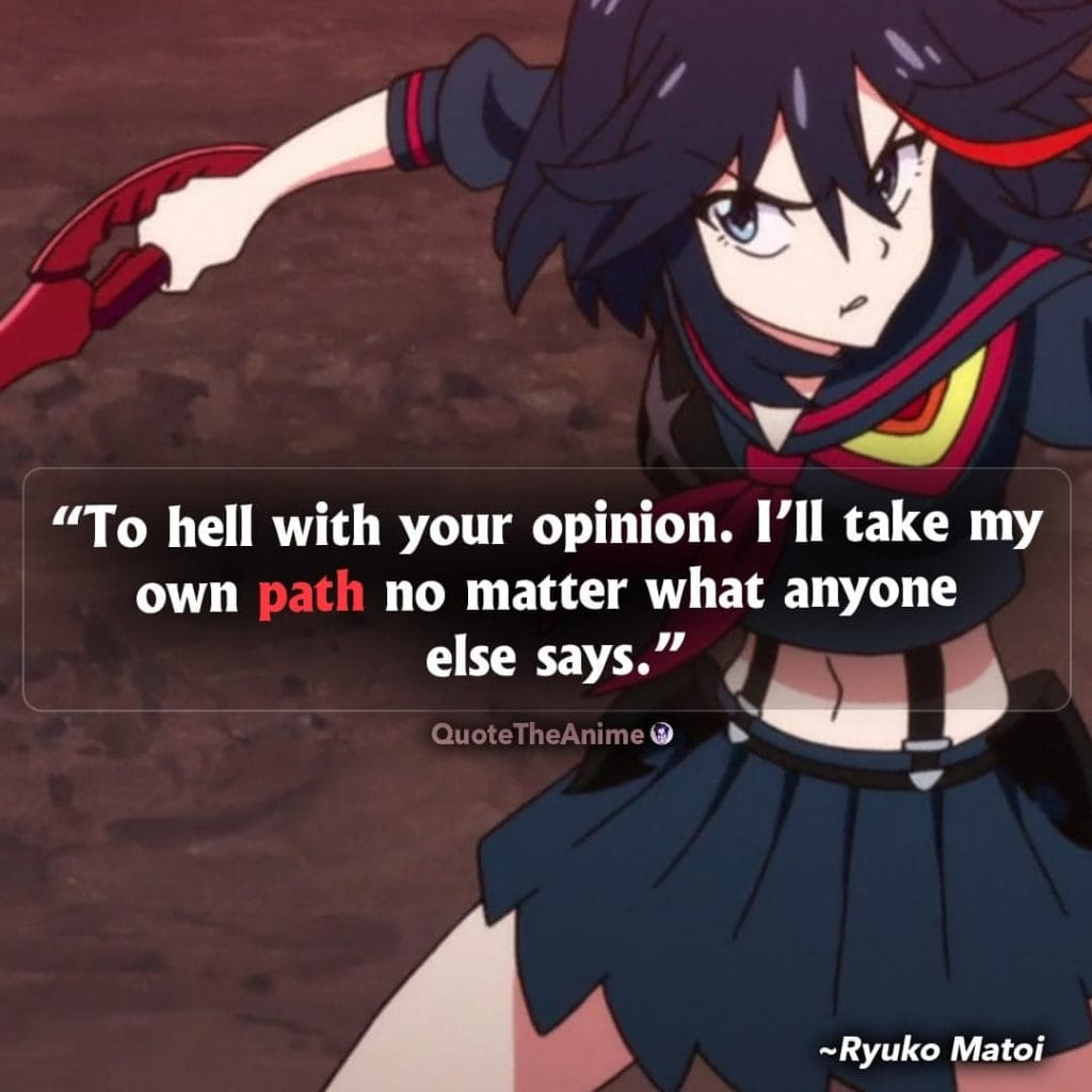 Kill la Kill quotes. Ryuko Matoi Quotes. To hell iwth your opinion. I'll take my own path no matter what anyone else says.