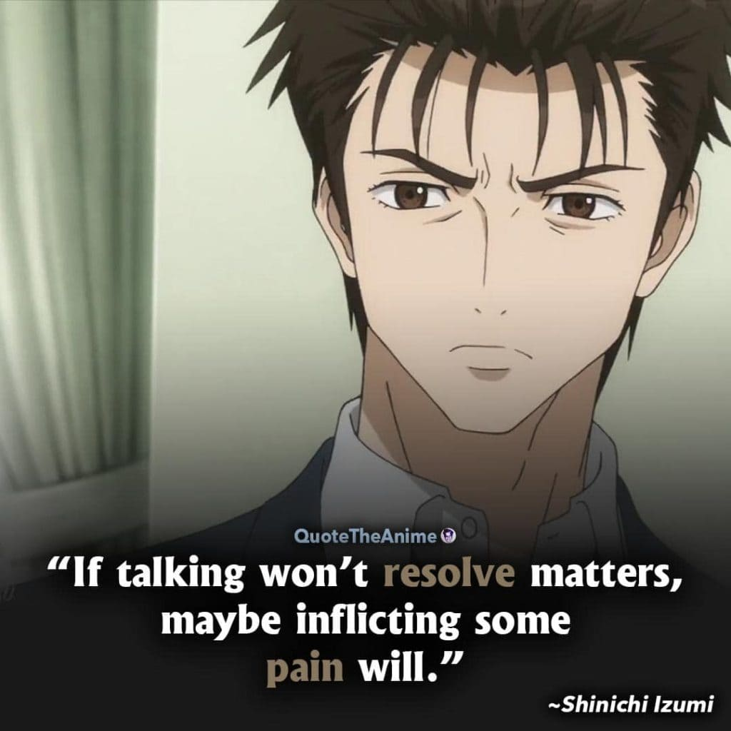 Parasyte the maxim Quotes. Shinichi Izumi Quotes. If talking won't resolve matters, maybe inflicting some pain will.