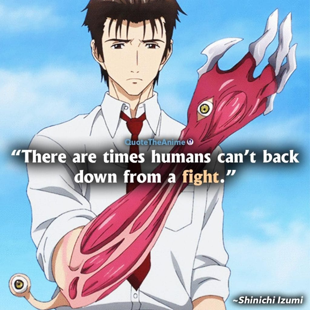 Parasyte the maxim Quotes. Shinichi Izumi Quotes. There are times humans can't back down from a fight.