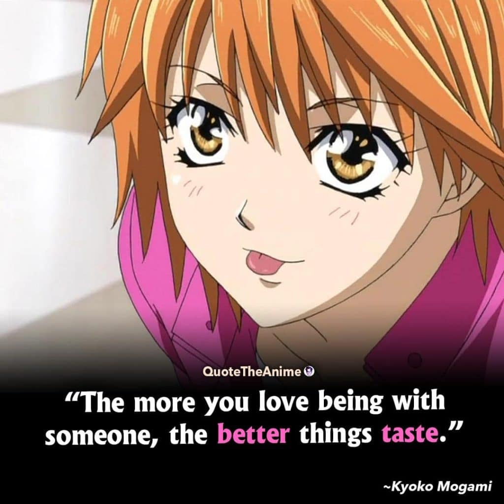 Skip Beat Quotes. Kyoko Mogami Quotes. The more you love being with someone, the better things taste.