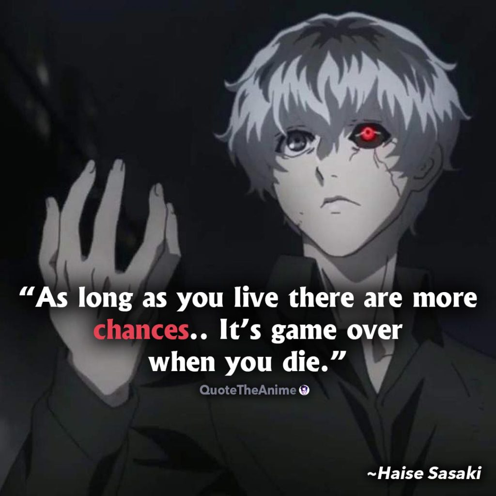 Tokyo Ghoul Quotes. Haise Sasaki Quotes. As long as you live there are more chances. It's game over when you die.