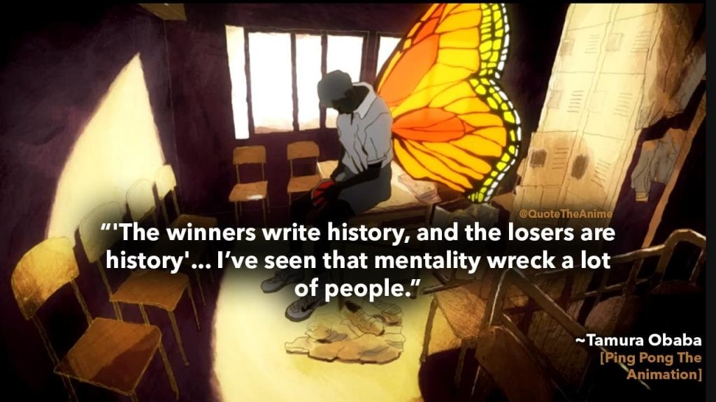 ping pong the animation quotes- tamura obaba - the winners write history and the losers are history