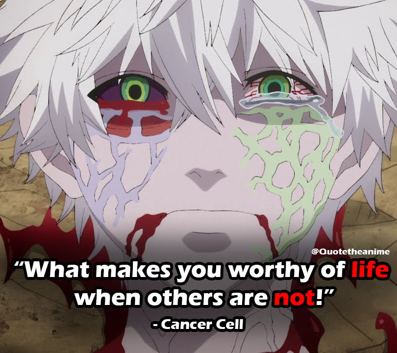 "Cells At Work Quotes,Cancer Cell Quotes, ""What makes you worthy of life, when others are not!"""